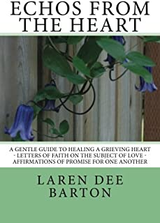 Echos From The Heart: A Gentle Guide To Healing A Grieving Heart - Letters Of Faith On The Subject of Love - Affirmations ...