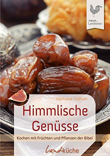 Himmlische Genüsse: Kochen mit Früchten und Pflanzen der Bibel (Landküche)