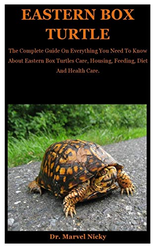 Eastern Box Turtle: The Complete Guide On Everything You Need To Know About Eastern Box Turtles Care, Housing, Feeding, Diet And Health Care.