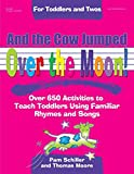 And the Cow Jumped Over the Moon: Over 650 Activities to Teach Toddlers Using Familiar Rhymes and Songs (Toddlers & Twos)