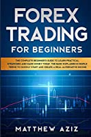 Forex Trading for Beginners: The Complete Beginner's Guide to Learn Practical Strategies and Make Money Today. The Basic Explained in Simple Terms to Quickly Start and Create a Real Alternative Income