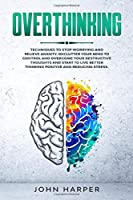 Overthinking: Techniques to Stop Worrying and Relieve Anxiety. Declutter Your Mind to Control and Overcome Your Destructive Thoughts and Start to Live Better and Reducing Stress.