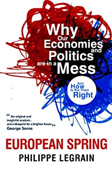European Spring: Why Our Economies and Politics are in a Mess - and How to Put Them Right by [Philippe Legrain]