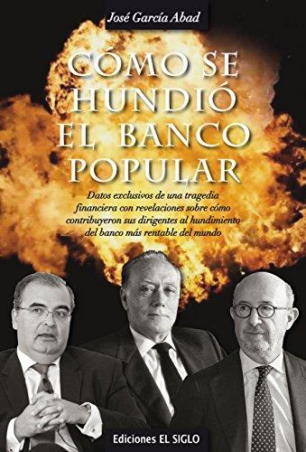 Cómo se hundió el Banco Popular: Datos exclusivos de una tragedia financiera, con revelaciones sobre cómo contribuyeron sus dirigentes al hundimiento del banco más rentable del mundo