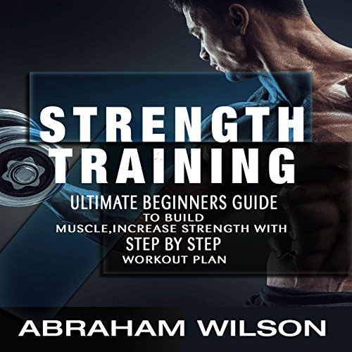 Strength Training: Ultimate Beginners Guide to Build Muscle, Increase Strength with Step-by-Step Workout Plan audiobook cover art