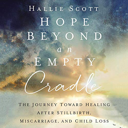 Hope Beyond an Empty Cradle: The Journey Toward Healing After Stillbirth, Miscarriage, and Child Loss