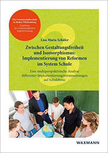 Zwischen Gestaltungsfreiheit und Isomorphismus: Implementierung von Reformen im System Schule. Eine multiperspektivische Analyse differenter ... der wissenschaftlichen Begleitforschung)