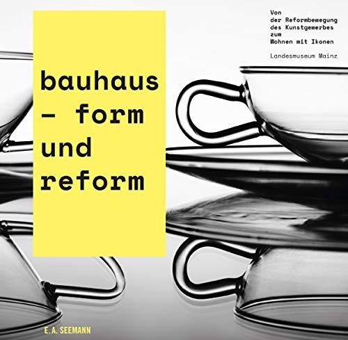 bauhaus - form und reform: Von der Reformbewegung des Kunstgewerbes zum Wohnen mit Ikonen