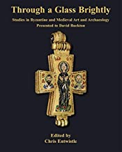 Through a Glass Brightly: Studies in Byzantine and Medieval Art and Archaeology Presented to David Buckton