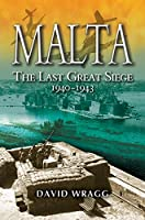 Malta: The Last Great Siege: The George Cross Islands Battle for Survival 1940 - 43
