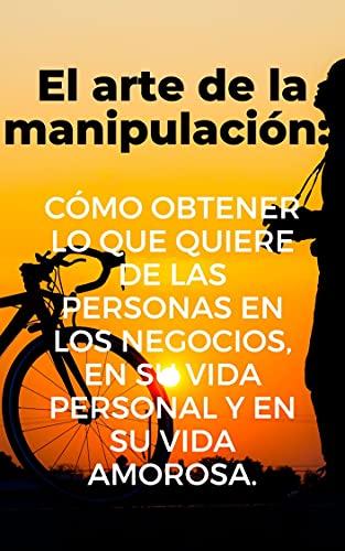 El arte de la manipulación: cómo obtener lo que quiere de las personas en los negocios, en su vida personal y en su vida amorosa.