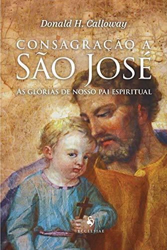 Consagração a São José - As Glórias de Nosso pai Espiritual