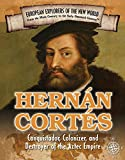 Hernan Cortes: Conquistador, Colonizer, and Destroyer of the Aztec Empire (Spotlight on Explorers and Colonization)