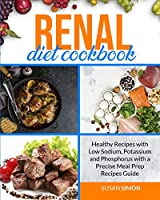 Renal Diet Cookbook: Healthy Recipes with Low Sodium, Potassium and Phosphorus with a Precise Meal Prep Recipes Guide