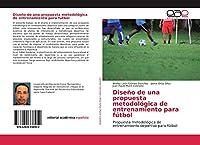 Diseño de una propuesta metodológica de entrenamiento para fútbol: Propuesta metodológica de entrenamiento deportivo para fútbol