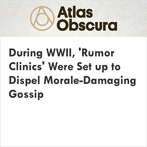 During WWII, 'Rumor Clinics' Were Set Up to Dispel Morale-Damaging Gossip cover art