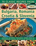 Classic Recipes From Bulgaria, Romania, Croatia & Slovenia: Over 70 deliciously authentic traditional dishes shown step-by-step in 250 simple-to-follow photographs