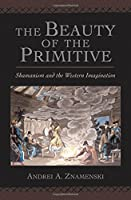 The Beauty of the Primitive: Shamanism And the Western Imagination