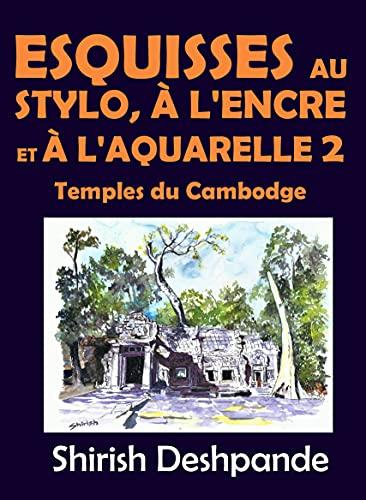 Esquisses au stylo, à l'encre et à l'aquarelle 2 – Temples du Cambodge: Apprendre à dessiner et peindre de merveilleuses illustrations en 10 exercices étape-par-étape