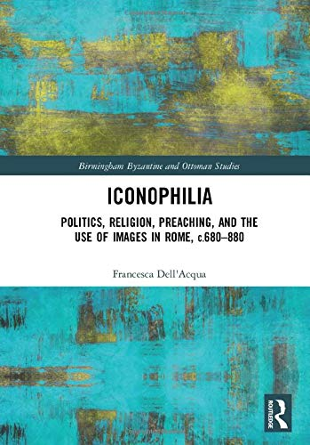 Iconophilia: Politics, Religion, Preaching, and the Use of Images in Rome, c.680 - 880 (Birmingham Byzantine and Ottoman Studies)