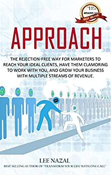 APPROACH: The Rejection-Free Way for Marketers to Reach Your Ideal Clients, Have Them Clamoring to Work with You, and Grow Your Business with Multiple Streams of Revenue. by [Lee Nazal]