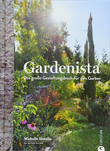 Gartengestaltung: Gardenista. Das große Gestaltungsbuch für den Garten. Garten Inspiration und Ideen für den Garten leicht gemacht. Ein Ideenbuch für die Gestaltung im Garten.
