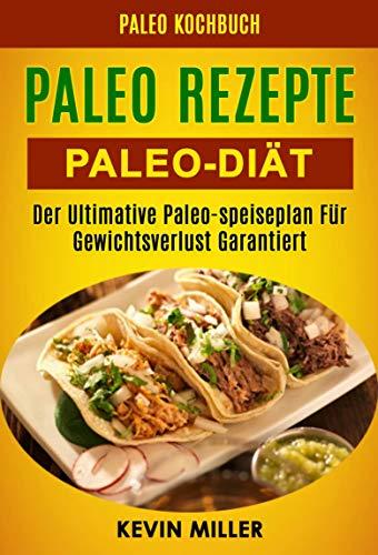 Paleo Rezepte: Paleo-diät: Der Ultimative Paleo-speiseplan Für Gewichtsverlust Garantiert (Paleo Kochbuch)