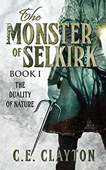 The Monster Of Selkirk Book 1: The Duality of Nature by [C.E. Clayton]