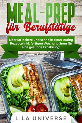 Meal Prep für Berufstätige: Über 50 leckere und schnelle clean-eating Rezepte inkl. fertigen Wochenplänen für eine gesunde Ernährung!