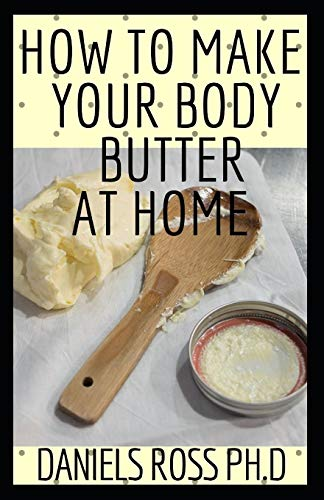 HOW TO MAKE YOUR BODY BUTTER AT HOME: Comprehensive Guide on Easy Homemade Body Butter Recipes That Will Nourish Your Skin and Body