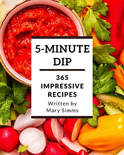 365 Impressive 5-Minute Dip Recipes: Best 5-Minute Dip Cookbook for Dummies