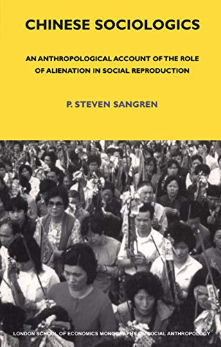 Chinese Sociologics: An Anthropological Account of the Role of Alienation in Social Reproduction (LSE Monographs on Social Anthropology Book 72) (English Edition)
