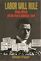 Labor Will Rule: Sidney Hillman and the Rise of American Labor