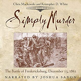 Simply Murder: The Battle of Fredericksburg, December 13, 1862     Emerging Civil War Series              Written by:                                                                                                                                 Chris Mackowski,                                                                                        Kristopher D. White                               Narrated by:                                                                                                                                 Joshua Saxon                      Length: 4 hrs and 1 min     Not rated yet     Overall 0.0
