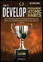 How to Develop Permanent Atomic Habits: Quit begging, Delete Procrastination and Radically Improve Your Life at the cost of a Pizza (The X Serie$)