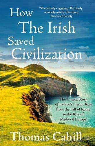 How The Irish Saved Civilization The Untold Story Of Irelands Heroic Role From The Fall Of Rome To The Rise Of Medieval Europe By Thomas Cahill 1995 02 15