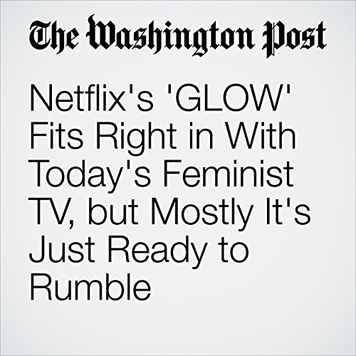 Netflix's 'GLOW' Fits Right in With Today's Feminist TV, but Mostly It's Just Ready to Rumble cover art