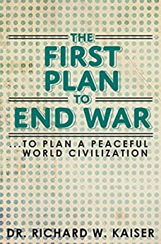 The First Plan to End War: To Plan a Peaceful World Civilization by [Dr. Richard W. Kaiser]
