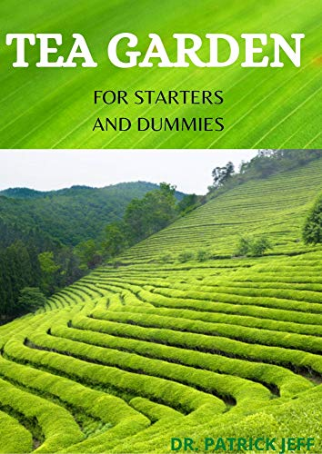 TEA GARDEN FOR STARTERS AND DUMMIES : The Complete Guide to Cultivating, Harvesting and Growing Flavorful Teas in Your Backyard (English Edition)