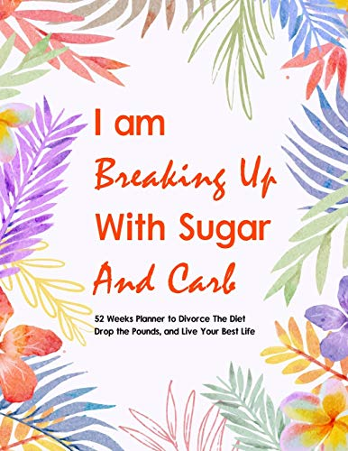 I Am Breaking Up With Sugar and Carbs: 52 Week Planner To Help You Drop the Pounds, Divorce the Diets, and Live Your Best Life | Food & Fitness ... Exercise Journal for Weight Loss & Diet Plans