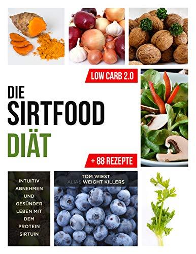 Die Sirtfood Diät: Intuitiv abnehmen und gesünder leben mit dem Protein Sirtuin + 88 Rezepte zum Nachkochen (Weight Killers - Ernährung & Diät 1)