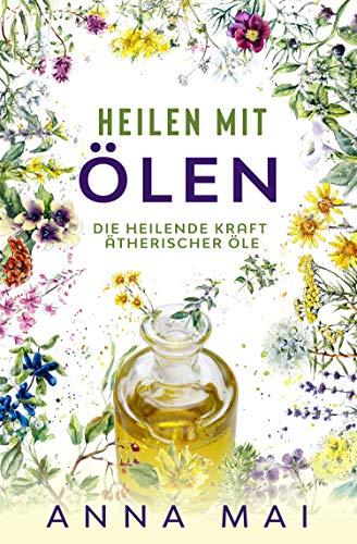 Heilen mit Ölen: Die heilende Kraft ätherischer Öle (Rezepte mit ätherischen Ölen für Kinder und Erwachsene - gegen Krankheiten, Stress, für Haut und Haare, zum Abnehmen)