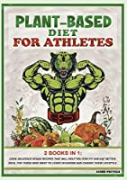 Plant-Based Diet for AtHletes: 2 Books in 1: Cook Delicious Vegan Recipes That Will Help You Stay Fit and Eat Better. Ideal for Those Who Want to Learn Veganism and Change Their Lifestyle. (Plant-Based Cookbook for Athletes)