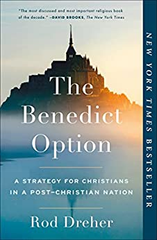 The Benedict Option: A Strategy for Christians in a Post-Christian Nation by [Rod Dreher]