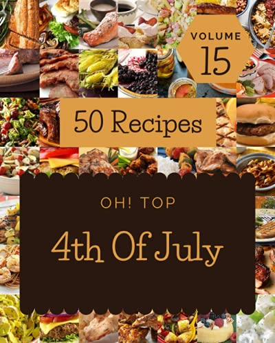 Oh! Top 50 4th Of July Recipes Volume 15: Enjoy Everyday With 4th Of July Cookbook!