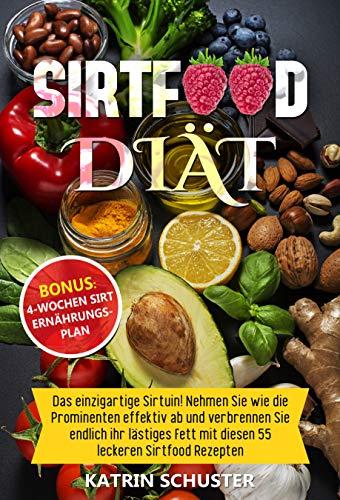 Sirtfood Diät: Das einzigartige Sirtuin! Nehmen Sie wie die Prominenten effektiv ab und verbrennen Sie endlich ihr lästiges Fett mit diesen 55 leckeren Sirtfood Rezepten inkl. BONUS