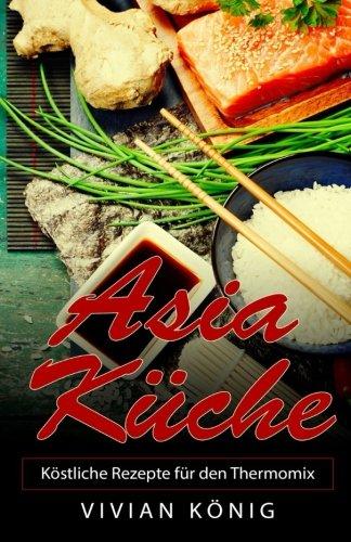 Asia Küche: Köstliche Rezepte für den Thermomix
