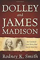 Dolley and James Madison: An Unlikely Love Story that Saved America