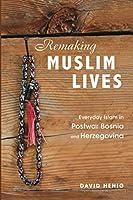 Remaking Muslim Lives: Everyday Islam in Postwar Bosnia and Herzegovina (Interpretations Culture New Millennium)