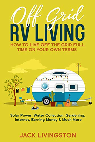 Off Grid RV Living: How to Live off the Grid Full Time on Your Own Terms - Solar Power, Water Collection, Gardening, Internet, Earning Money & Much More